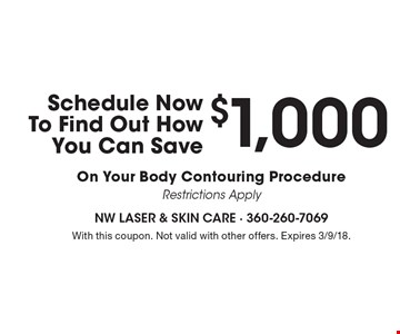 Schedule Now To Find Out How You Can Save $1,000 On Your Body Contouring Procedure Restrictions Apply. With this coupon. Not valid with other offers. Expires 3/9/18.