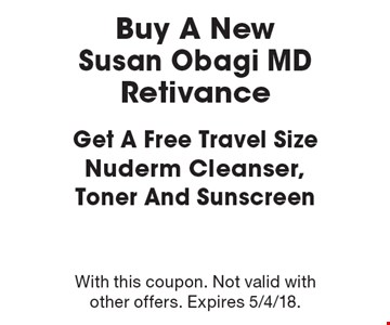 Buy A NewSusan Obagi MD Retivance Get A Free Travel Size Nuderm Cleanser, Toner And Sunscreen. With this coupon. Not valid with other offers. Expires 5/4/18.