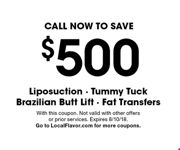 CALL NOW TO SAVE $500. Liposuction - Tummy TuckBrazilian Butt Lift - Fat Transfers. With this coupon. Not valid with other offers or prior services. Expires 8/10/18. Go to LocalFlavor.com for more coupons.
