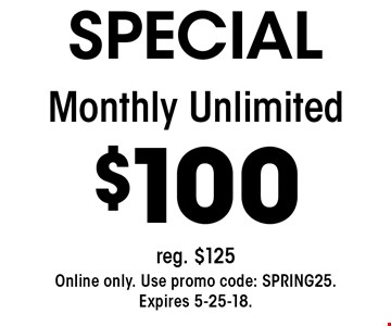 SPECIAL $100 Monthly Unlimited. Reg. $125. Online only. Use promo code: SPRING25.Expires 5-25-18.