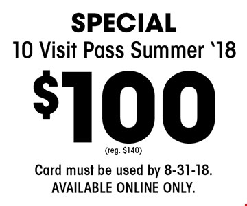 Special $100 10 Visit Pass Summer '18. (reg. $140) Card must be used by 8-31-18. Available online only.(reg. $140).