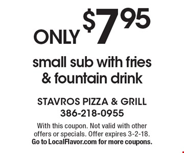 ONLY $7.95 small sub with fries & fountain drink. With this coupon. Not valid with other offers or specials. Offer expires 3-2-18. Go to LocalFlavor.com for more coupons.