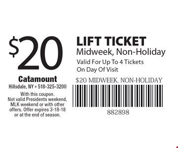 $20 LIFT TICKET Midweek, Non-Holiday. Valid For Up To 4 Tickets  On Day Of Visit. With this coupon. Not valid Presidents weekend, MLK weekend or with other offers. Offer expires 3-18-18 or at the end of season.