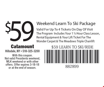 $59 Weekend Learn To Ski Package Valid For Up To 4 Tickets On Day Of Visit . The ProgramIncludes Your 1 1/2 Hour Class Lesson, Rental Equipment & Your Lift Ticket For The Wonder Carpet & The Meadows Triple Chairlift. With this coupon. Not valid Presidents weekend, MLK weekend or with other offers. Offer expires 3-18-18 or at the end of season.