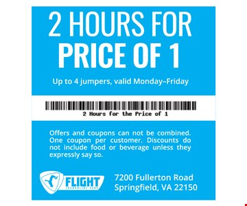 2 Hours for Price of 1. Up to 4 jumpers, valid Monday-Friday. Offers and coupons can not be combined. One coupon per customer. Discounts do not include food or beverage unless they expressly say so.