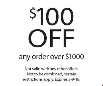 $100 off any order over $1000. Not valid with any other offers. Not to be combined, certain restrictions apply. Expires 3-9-18.