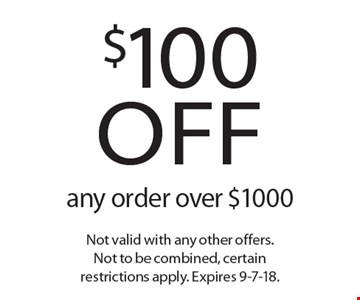 $100 off any order over $1000. Not valid with any other offers. Not to be combined, certain restrictions apply. Expires 9-7-18.