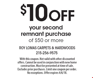 $10 OFF your second remnant purchase of $50 or more. With this coupon. Not valid with other discounted offers. Cannot be used in conjunction with new home construction. Must be presented at time of sale. Excludes prior purchases. Limit one coupon per order. No exceptions. Offer expires 4/6/18.
