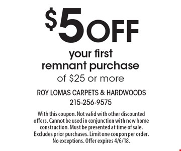 $5 OFF your first remnant purchase of $25 or more. With this coupon. Not valid with other discounted offers. Cannot be used in conjunction with new home construction. Must be presented at time of sale. Excludes prior purchases. Limit one coupon per order. No exceptions. Offer expires 4/6/18.