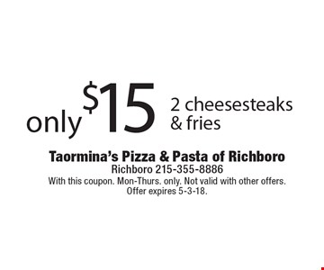 Only $15 for 2 cheesesteaks & fries. With this coupon. Mon-Thurs. only. Not valid with other offers. Offer expires 5-3-18.