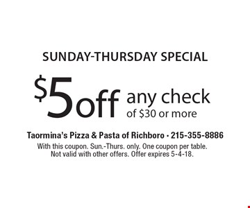 SUNDAY-THURSDAY Special. $5 off any check of $30 or more. With this coupon. Sun.-Thurs. only. One coupon per table. Not valid with other offers. Offer expires 5-4-18.