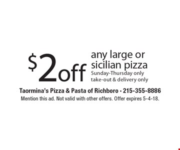 $2 off any large or Sicilian pizza. Sunday-Thursday only. Take-out & delivery only. Mention this ad. Not valid with other offers. Offer expires 5-4-18.