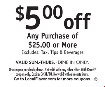 $5.00off Any Purchase of $25.00 or More Excludes: Tax, Tips & Beverages VALID SUN.-THURS. - DINE-IN ONLY. One coupon per check please. Not valid with any other offer. With Reach coupon only. Expires 3/31/18. Not valid with a la carte items.Go to LocalFlavor.com for more coupons.