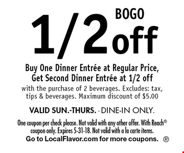 BOGO 1/2 off. Buy One Dinner Entree at Regular Price, Get Second Dinner Entree at 1/2 off with the purchase of 2 beverages. Excludes: tax, tips & beverages. Maximum discount of $5.00 VALID SUN.-THURS. - DINE-IN ONLY. One coupon per check please. Not valid with any other offer. With Reach coupon only. Expires 5-31-18. Not valid with a la carte items. Go to LocalFlavor.com for more coupons.
