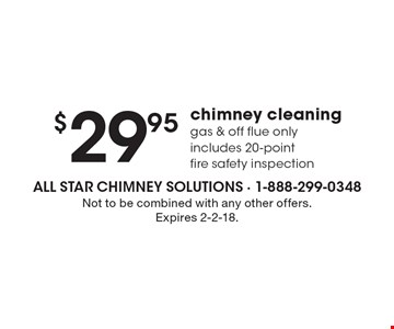 $29.95 chimney cleaning, gas & off flue only. Includes 20-point fire safety inspection. Not to be combined with any other offers. Expires 2-2-18.