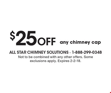 $25 off any chimney cap. Not to be combined with any other offers. Some exclusions apply. Expires 2-2-18.