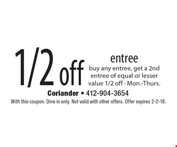 1/2 off entree buy any entree, get a 2nd entree of equal or lesser value 1/2 off - Mon.-Thurs. With this coupon. Dine in only. Not valid with other offers. Offer expires 2-2-18.