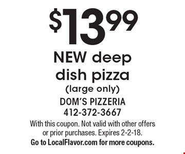 $13.99 New deep dish pizza (large only). With this coupon. Not valid with other offers or prior purchases. Expires 2-2-18. Go to LocalFlavor.com for more coupons.