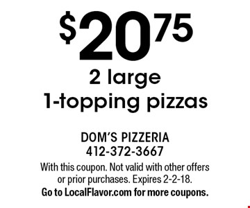 $20.75 2 large 1-topping pizzas. With this coupon. Not valid with other offers or prior purchases. Expires 2-2-18. Go to LocalFlavor.com for more coupons.