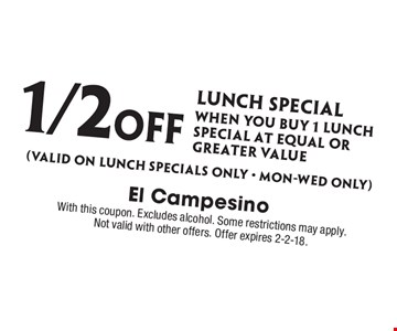 1/2 Off lunch special when you Buy 1 lunch special at equal or GREATer value (Valid on lunch specials only - Mon-wed only). With this coupon. Excludes alcohol. Some restrictions may apply. Not valid with other offers. Offer expires 2-2-18.