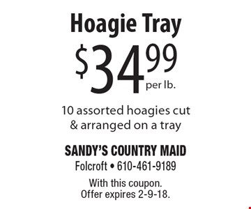 $34.99 Hoagie Tray per lb.10 assorted hoagies cut & arranged on a tray. With this coupon. Offer expires 2-9-18.