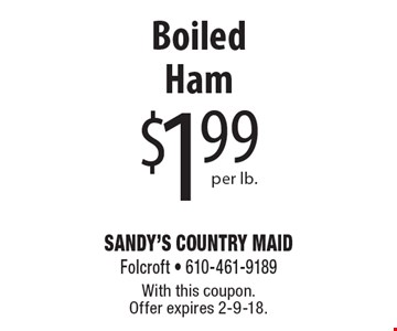 $1.99 Boiled Ham per lb. With this coupon. Offer expires 2-9-18.