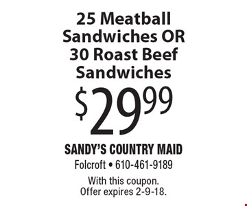 $29.99 25 Meatball Sandwiches OR 30 Roast Beef Sandwiches. With this coupon. Offer expires 2-9-18.