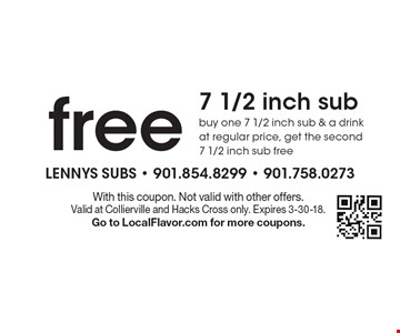 Free 7 1/2 inch sub. Buy one 7 1/2 inch sub & a drink at regular price, get the second 7 1/2 inch sub free. With this coupon. Not valid with other offers. Valid at Collierville and Hacks Cross only. Expires 3-30-18. Go to LocalFlavor.com for more coupons.