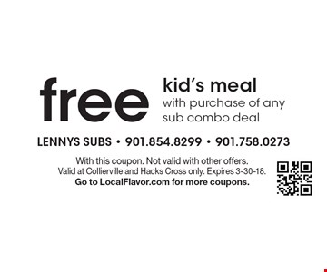 Free kid's meal with purchase of any sub combo deal. With this coupon. Not valid with other offers. Valid at Collierville and Hacks Cross only. Expires 3-30-18. Go to LocalFlavor.com for more coupons.