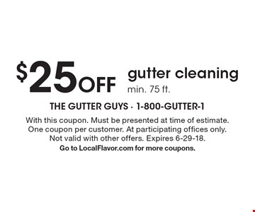 $25 Off gutter cleaning. Min. 75 ft. With this coupon. Must be presented at time of estimate. One coupon per customer. At participating offices only. Not valid with other offers. Expires 6-29-18. Go to LocalFlavor.com for more coupons.