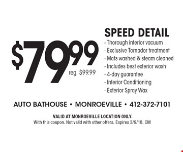 $79.99 Speed detail- Thorough interior vacuum- Exclusive Tornador treatment- Mats washed & steam cleaned- Includes best exterior wash- 4-day guarantee- Interior Conditioning- Exterior Spray Wax reg. $99.99.VALID AT MONROEVILLE LOCATION ONLY.With this coupon. Not valid with other offers. Expires 3/9/18. CM