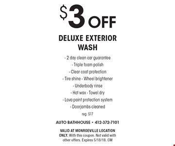 $3 off deluxe exterior wash. 2 day clean car guarantee. Triple foam polish. Clear coat protection. Tire shine. Wheel brightener. Underbody rinse. Hot wax. Towel dry. Lava paint protection system. Doorjambs cleaned. Reg. $17. Valid at monroeville location only. With this coupon. Not valid with other offers. Expires 5/18/18. CM