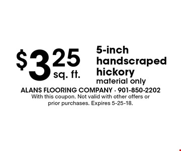 $3.25 sq. ft. 5-inch handscraped hickorymaterial only. With this coupon. Not valid with other offers or prior purchases. Expires 5-25-18.