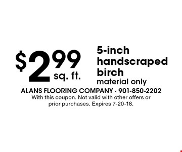 $2.99 sq. ft. 5-inch handscraped birch material only. With this coupon. Not valid with other offers or prior purchases. Expires 7-20-18.