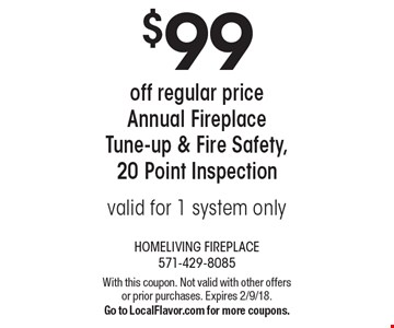 $99off regular price Annual Fireplace Tune-up & Fire Safety, 20 Point Inspection. valid for 1 system only. With this coupon. Not valid with other offers or prior purchases. Expires 2/9/18. Go to LocalFlavor.com for more coupons.