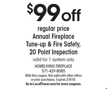 $99 off regular price Annual Fireplace Tune-up & Fire Safety, 20 Point Inspection. Valid for 1 system only. With this coupon. Not valid with other offers or prior purchases. Expires 2/9/18. Go to LocalFlavor.com for more coupons.