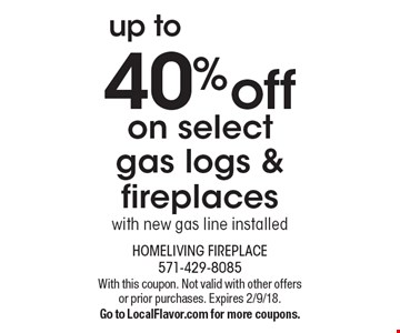 Up to 40% off on select gas logs & fireplaces with new gas line installed. With this coupon. Not valid with other offers or prior purchases. Expires 2/9/18. Go to LocalFlavor.com for more coupons.