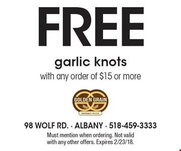 Free garlic knots with any order of $15 or more. Must mention when ordering. Not valid with any other offers. Expires 2/23/18.