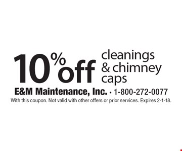 10% off cleanings & chimney caps. With this coupon. Not valid with other offers or prior services. Expires 2-1-18.