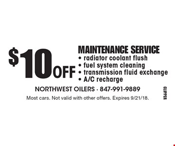 $10 off maintenance service. radiator coolant flush, fuel system cleaning, transmission fluid exchange, A/C recharge. Most cars. Not valid with other offers. Expires 9/21/18.
