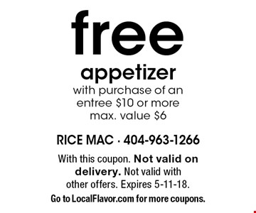 Free appetizer with purchase of an entree $10 or more max. value $6. With this coupon. Not valid on delivery. Not valid with other offers. Expires 5-11-18. Go to LocalFlavor.com for more coupons.