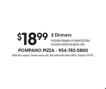 $18.99 2 Dinners includes lasagna or baked ziti. Also includes salad and garlic rolls. With this coupon. Dinner menu only. Not valid with other offers. Expires 3/9/18.