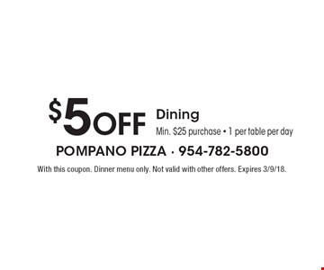 $5 Off Dining. Min. $25 purchase - 1 per table per day. With this coupon. Dinner menu only. Not valid with other offers. Expires 3/9/18.