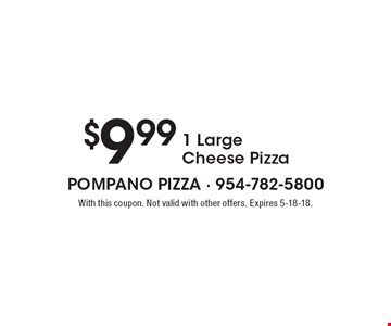 $9.99 1 Large Cheese Pizza. With this coupon. Not valid with other offers. Expires 5-18-18.