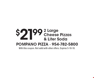 $21.99 2 Large Cheese Pizzas & Liter Soda. With this coupon. Not valid with other offers. Expires 5-18-18.