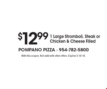 $12.99 1 Large Stromboli, Steak or Chicken & Cheese Filled. With this coupon. Not valid with other offers. Expires 5-18-18.