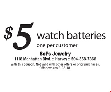 $5 watch batteries one per customer. With this coupon. Not valid with other offers or prior purchases. Offer expires 2-23-18.