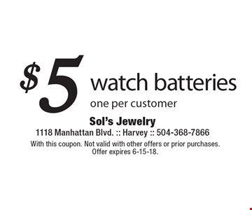 $5 watch batteries. One per customer. With this coupon. Not valid with other offers or prior purchases.Offer expires 6-15-18.