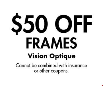$50 Off Frames. Cannot be combined with insurance or other coupons.