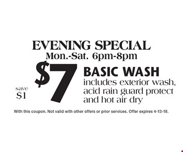 Evening special Mon.-Sat. 6pm-8pm $7 Basic wash includes exterior wash, acid rain guard protect and hot air drysave $1. With this coupon. Not valid with other offers or prior services. Offer expires 4-13-18.